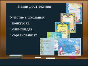 Наши достижения Участие в школьных  конкурсах, олимпиадах,  соревнованиях