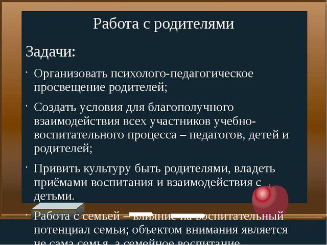 Работа с родителями Задачи: Организовать психолого-педагогическое просвещен...