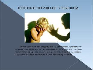 ЖЕСТОКОЕ ОБРАЩЕНИЕ С РЕБЕНКОМ Любое действие или бездействие по отношению к