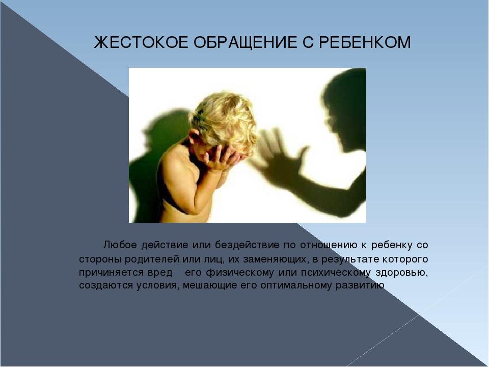 ЖЕСТОКОЕ ОБРАЩЕНИЕ С РЕБЕНКОМ Любое действие или бездействие по отношению к...