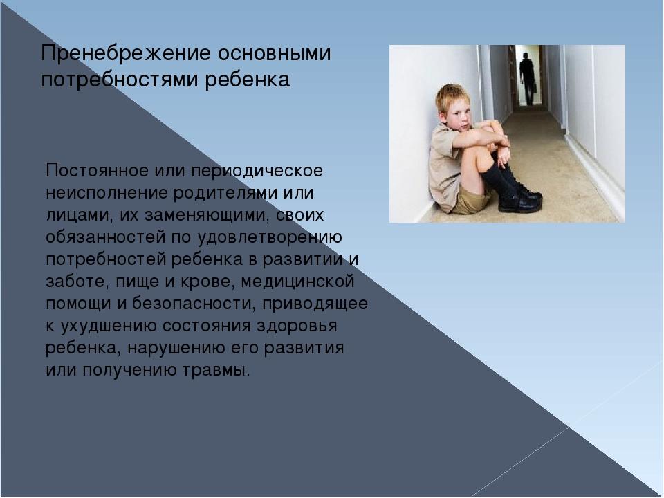 Пренебрежение основными потребностями ребенка Постоянное или периодическое не...
