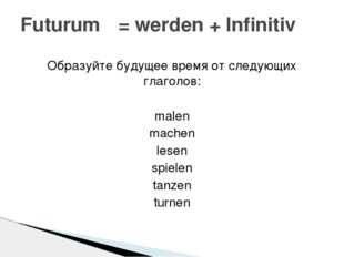 Образуйте будущее время от следующих глаголов: malen machen lesen spielen tan