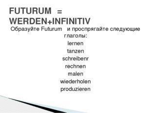 Образуйте Futurum ǀ и проспрягайте следующие глаголы: lernen tanzen schreiben