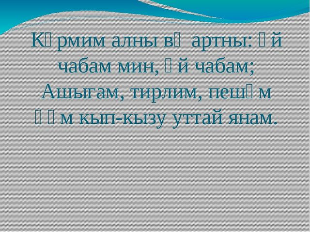 Күрмим алны вә артны: әй чабам мин, әй чабам; Ашыгам, тирлим, пешәм һәм кып-к...