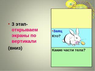 3 этап- открываем экраны по вертикали (вниз) Заяц Кто? Какие части тела?