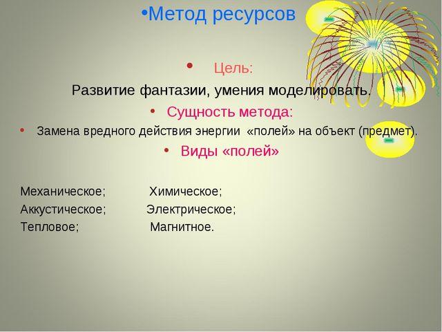 Метод ресурсов Цель: Развитие фантазии, умения моделировать. Сущность метода:...