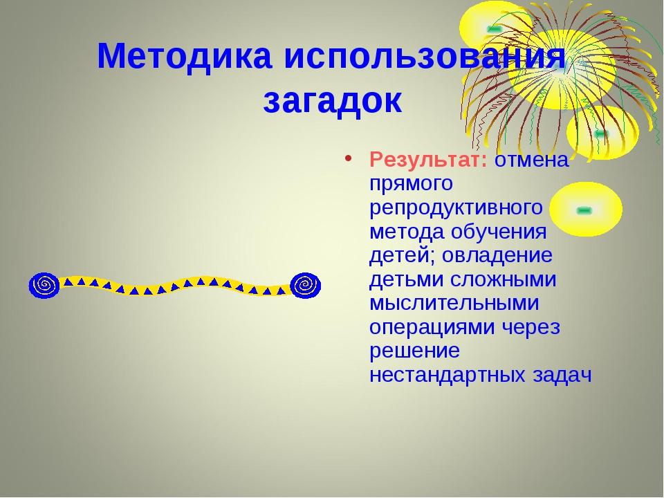 Методика использования загадок Результат: отмена прямого репродуктивного мето...