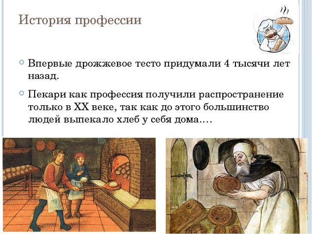 История профессии Впервые дрожжевое тесто придумали 4 тысячи лет назад. Пекар...