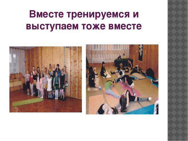 Вместе тренируемся и выступаем тоже вместе
