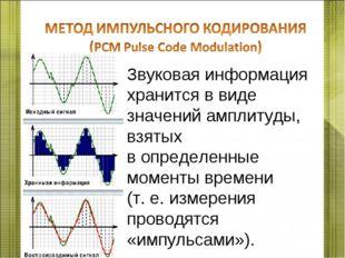 Звуковая информация хранится в виде значений амплитуды, взятых в определенные