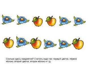Сколько здесь предметов? Считать надо так: первый цветок, первое яблоко, втор