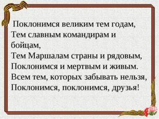 Поклонимся великим тем годам, Тем славным командирам и бойцам, Тем Маршалам
