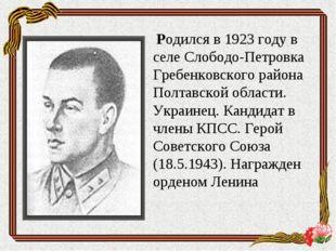 Родился в 1923 году в селе Слободо-Петровка Гребенковского района Полтавской