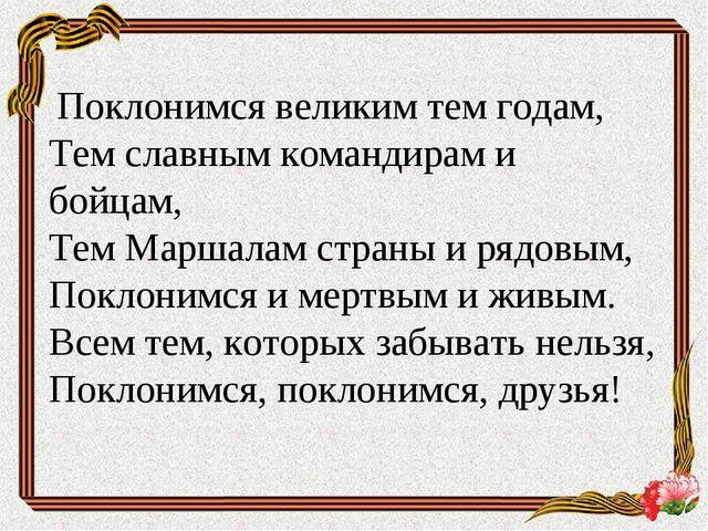 Поклонимся великим тем годам, Тем славным командирам и бойцам, Тем Маршалам...