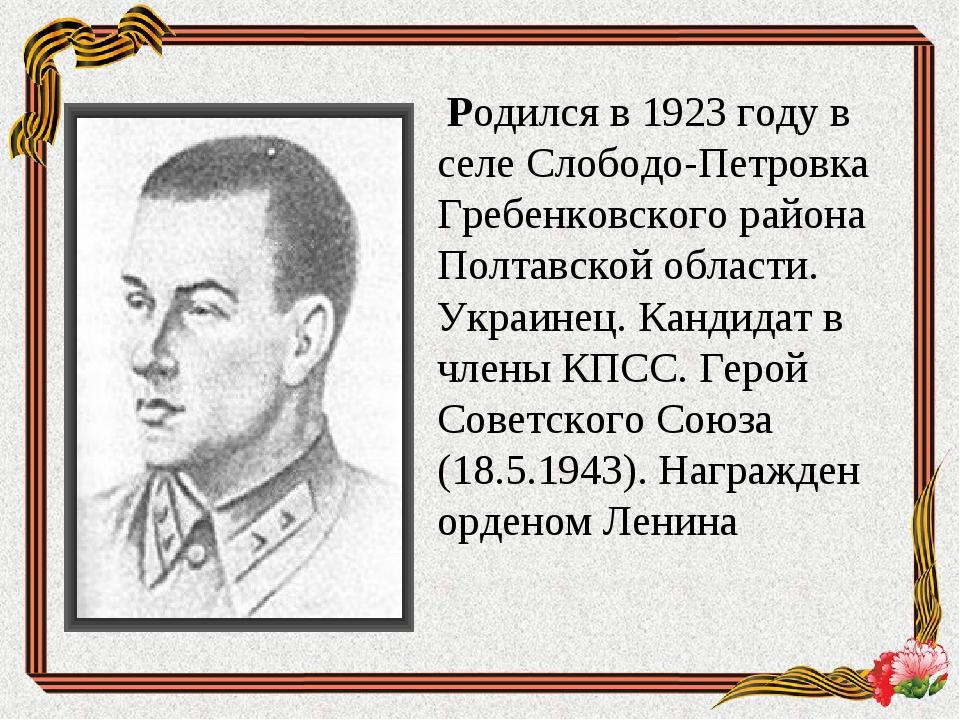 Родился в 1923 году в селе Слободо-Петровка Гребенковского района Полтавской...