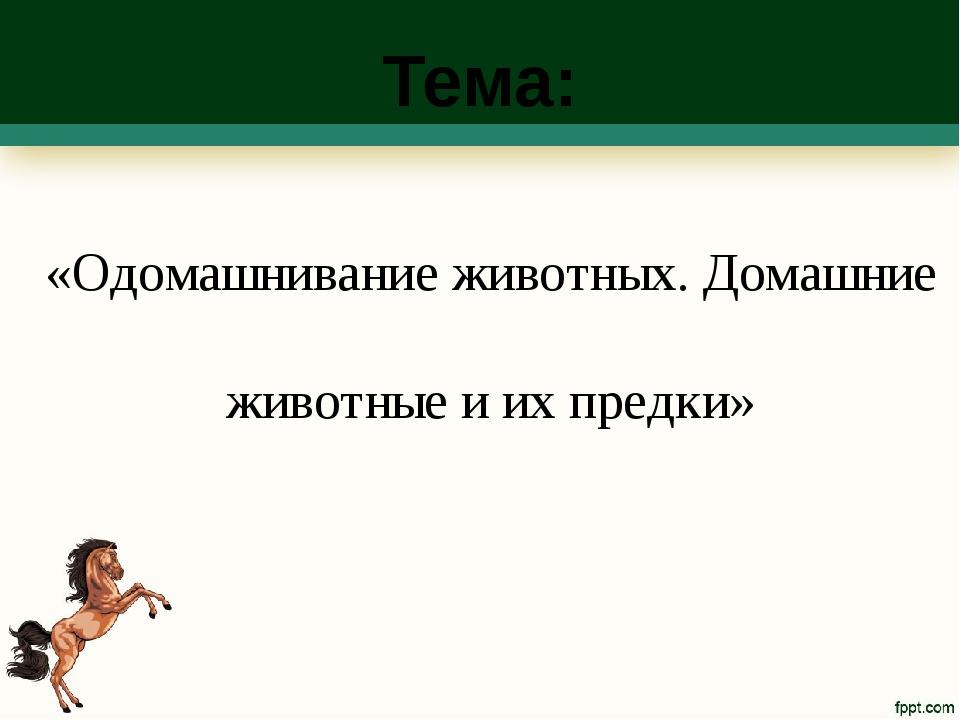 Тема: «Одомашнивание животных. Домашние животные и их предки»