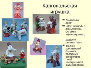 """Каргопольская игрушка """"Хозяюшка леса"""" Идет медведь с тальяночкой. Он идет, га"""