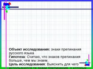 Объект исследования: знаки препинания русского языка Гипотеза: Считаю, что з