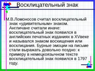 Восклицательный знак М.В.Ломоносов считал восклицательный знак «удивительным»