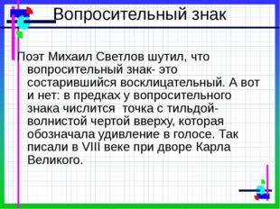 Вопросительный знак Поэт Михаил Светлов шутил, что вопросительный знак- это с