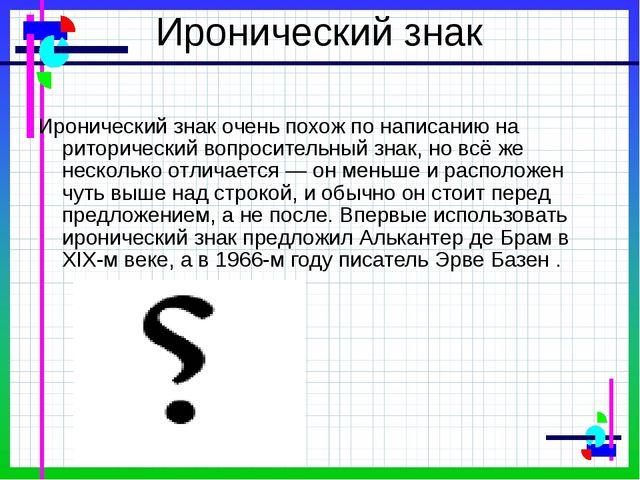 Иронический знак Иронический знак очень похож по написанию на риторический во...