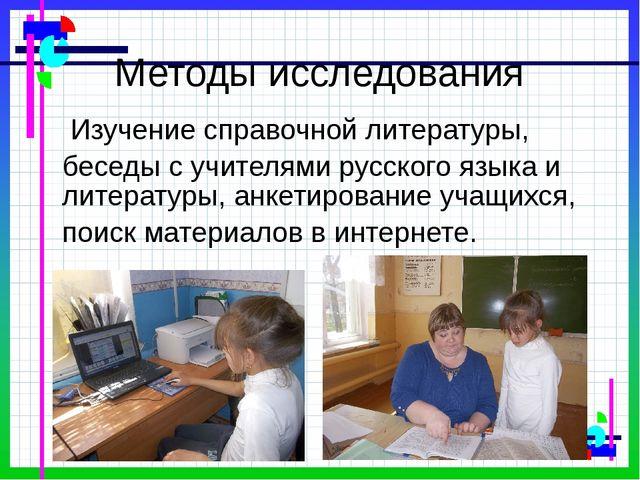 Методы исследования Изучение справочной литературы, беседы с учителями русск...