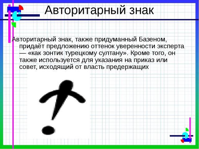 Авторитарный знак Авторитарный знак, также придуманный Базеном, придаёт предл...