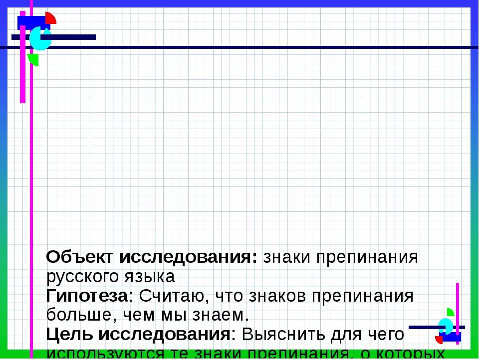 Объект исследования: знаки препинания русского языка Гипотеза: Считаю, что з...
