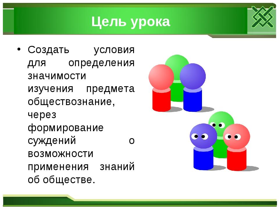 Создать условия для определения значимости изучения предмета обществознание,...