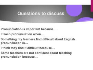 Questions to discuss Pronunciation is important because… I teach pronunciatio