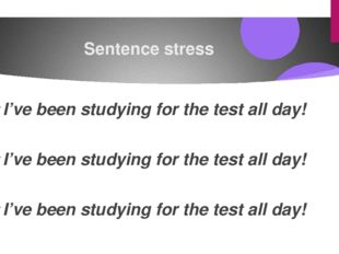 Sentence stress I've been studying for the test all day! I've been studying f