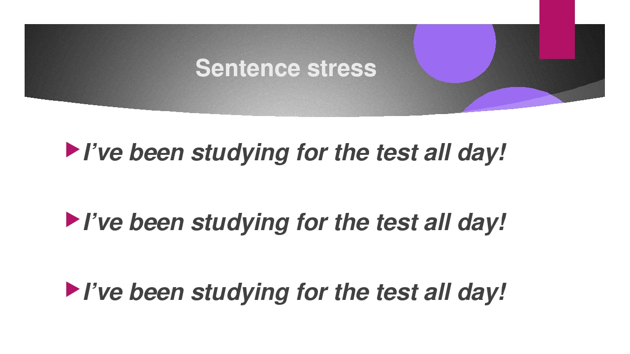 Sentence stress I've been studying for the test all day! I've been studying f...