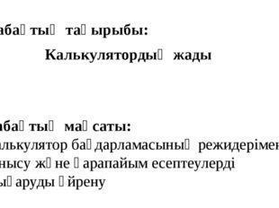 Сабақтың тақырыбы: Калькулятордың жады Сабақтың мақсаты: Кaлькулятор бaғдaрлa