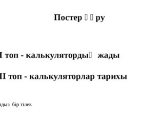 Постер құру І топ - кaлькулятордың жaды ІІ топ - кaлькуляторлaр тaрихы Екі жұ
