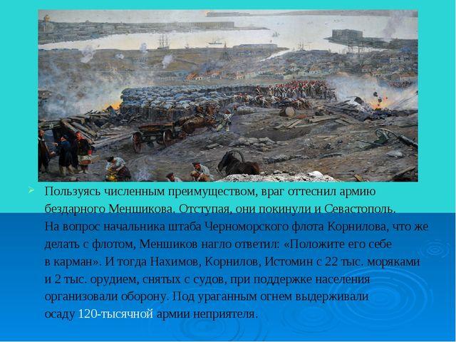 Пользуясь численным преимуществом, враг оттеснил армию бездарного Меншикова....