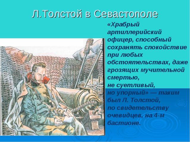 Л.Толстой в Севастополе «Храбрый артиллерийский офицер, способный сохранять с...