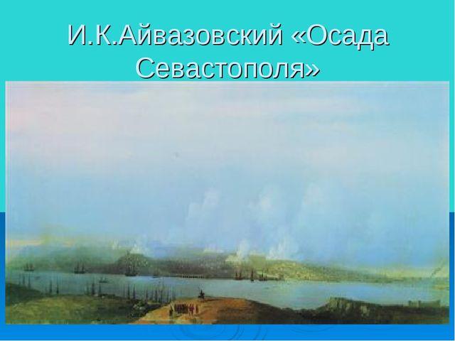 И.К.Айвазовский «Осада Севастополя»