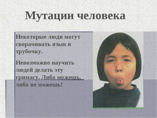 Мутации человека Некоторые люди могут сворачивать язык в трубочку. Невозможно...