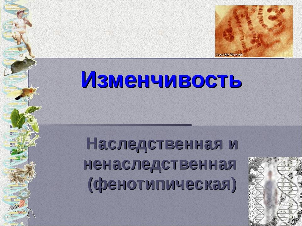 Изменчивость Наследственная и ненаследственная (фенотипическая)