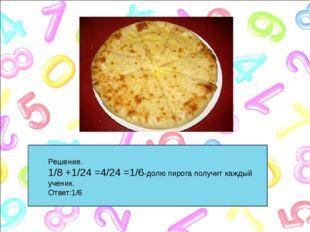 Решение. 1/8 +1/24 =4/24 =1/6-долю пирога получит каждый ученик. Решение. 1/8