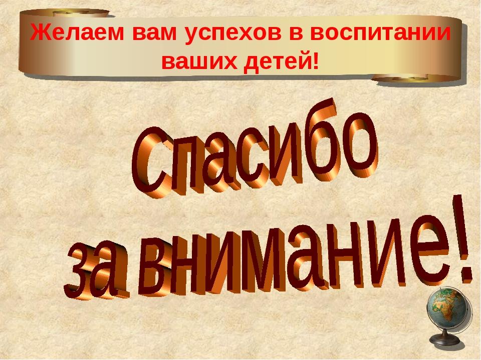 Желаем вам успехов в воспитании ваших детей!