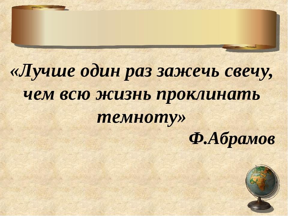 «Лучше один раз зажечь свечу, чем всю жизнь проклинать темноту» Ф.Абрамов