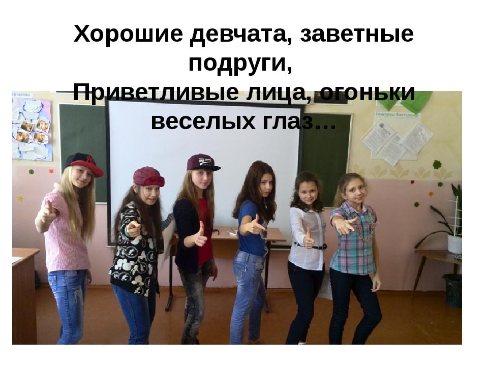 Хорошие девчата, заветные подруги, Приветливые лица, огоньки веселых глаз…
