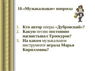 10.«Музыкальные» вопросы Кто автор оперы «Дубровский»? Какую песню постоянно
