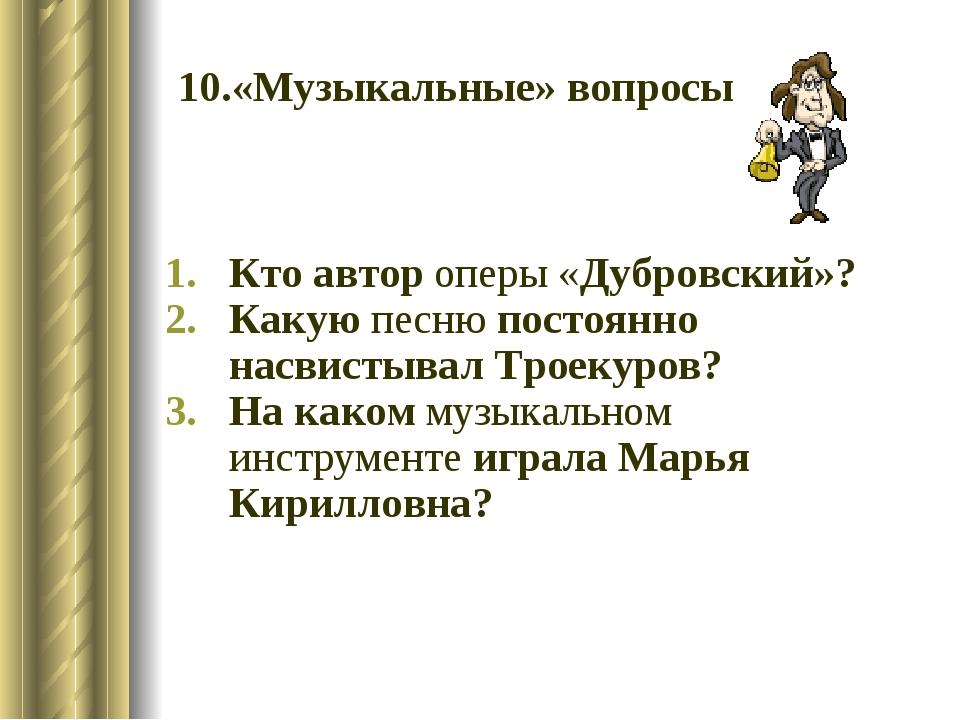 10.«Музыкальные» вопросы Кто автор оперы «Дубровский»? Какую песню постоянно...