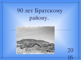90 лет Братскому району. 2016г 