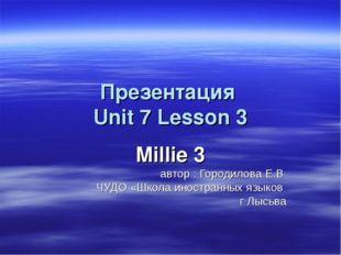 Презентация Unit 7 Lesson 3 Millie 3 автор : Городилова Е.В ЧУДО «Школа иност