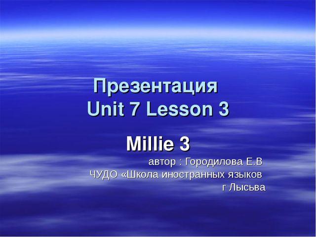 Презентация Unit 7 Lesson 3 Millie 3 автор : Городилова Е.В ЧУДО «Школа иност...