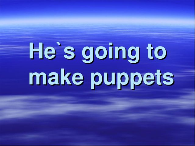 He`s going to make puppets