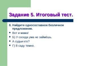 Задание 5. Итоговый тест. 8. Найдите односоставное безличное предложение. Вот